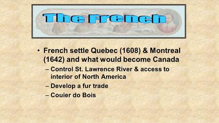 French settle Quebec (1608) & Montreal (1642) and what would become Canada –Control St. Lawrence River & access to interior of North America –Develop a.