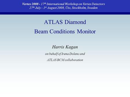ATLAS Diamond Beam Conditions Monitor Harris Kagan on behalf of Irena Dolenc and ATLAS BCM collaboration Vertex 2008 - 17 th International Workshop on.