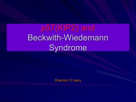 P57(KIP2) and Beckwith-Wiedemann Syndrome Shannon O'Leary.
