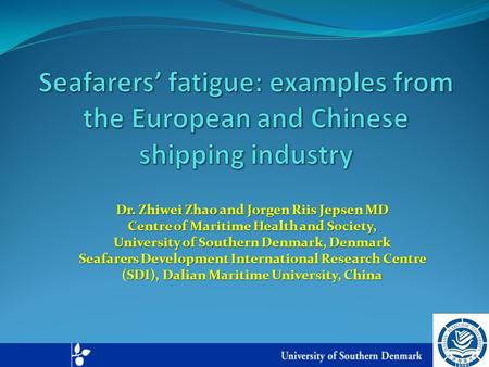 Dr. Zhiwei Zhao and Jorgen Riis Jepsen MD Centre of Maritime Health and Society, University of Southern Denmark, Denmark Seafarers Development International.