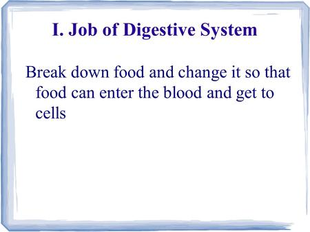 I. Job of Digestive System Break down food and change it so that food can enter the blood and get to cells.