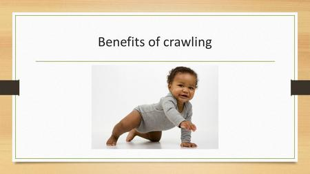 Benefits of crawling. Last week we discussed the milestones involved in gearing up your little individual to crawl, this week the we will explore 8 benefits.