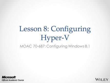 Lesson 8: Configuring Hyper-V MOAC 70-687: Configuring Windows 8.1.