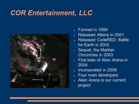 COR Entertainment, LLC ● Formed in 1999 ● Released Alteria in 2001 ● Released CodeRED: Battle for Earth in 2002 ● Sequel, the Martian Chronicles in 2003.
