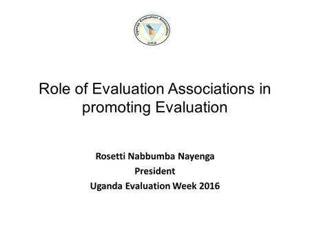 Role of Evaluation Associations in promoting Evaluation Rosetti Nabbumba Nayenga President Uganda Evaluation Week 2016.