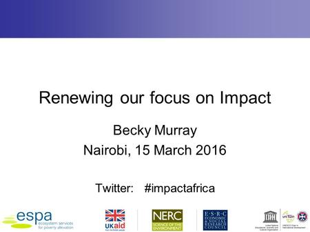 Renewing our focus on Impact Becky Murray Nairobi, 15 March 2016 Twitter: #impactafrica.