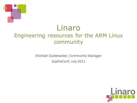 Michael Opdenacker, Community Manager SophiaConf, July 2011 Linaro Engineering resources for the ARM Linux community.