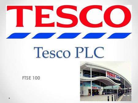 Tesco PLC FTSE 100. The start Grocery retailer Jack Cohen 1919 Headquarter: Chesthunt, UK.