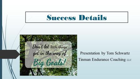 Success Details Presentation by Tom Schwartz Tinman Endurance Coaching LLC.