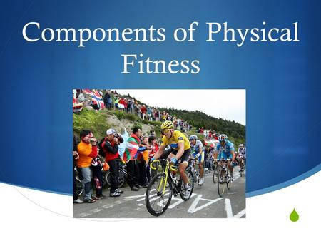  Components of Physical Fitness. Endurance  The ability of one's muscular strength to continue and last, especially despite difficult conditions. 