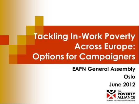 Tackling In-Work Poverty Across Europe: Options for Campaigners EAPN General Assembly Oslo June 2012.