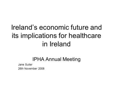 Ireland's economic future and its implications for healthcare in Ireland IPHA Annual Meeting Jane Suiter 26th November 2008.