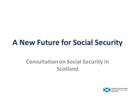 A New Future for Social Security Consultation on Social Security in Scotland.