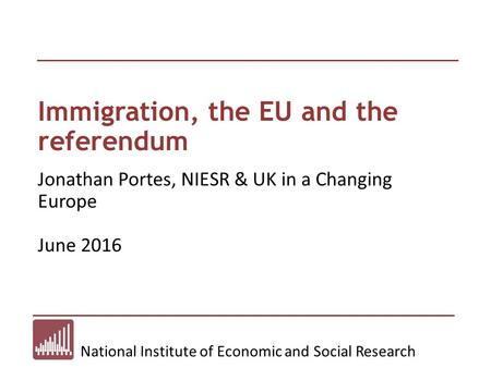 National Institute of Economic and Social Research Immigration, the EU and the referendum Jonathan Portes, NIESR & UK in a Changing Europe June 2016.