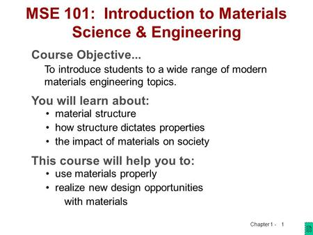 Chapter 1 - 1 MSE 101: Introduction to Materials Science & Engineering Course Objective... To introduce students to a wide range of modern materials engineering.