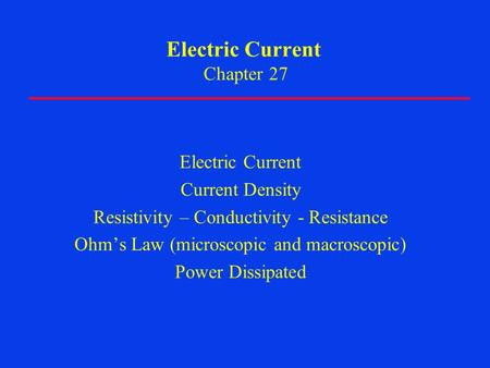 Electric Current Chapter 27 Electric Current Current Density Resistivity – Conductivity - Resistance Ohm's Law (microscopic and macroscopic) Power Dissipated.