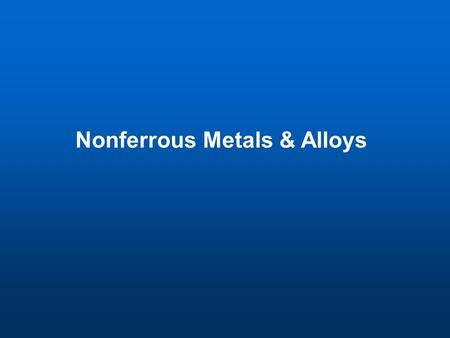 Nonferrous Metals & Alloys. Nonferrous Metals Ferrous Alloys – alloys contain iron Nonferrous Metals – metals do not contain iron such as Copper (Cu),