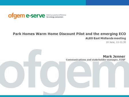 Park Homes Warm Home Discount Pilot and the emerging ECO ALEO East Midlands meeting 10 June, 11-11.30 Mark Jenner Communications and stakeholder manager,