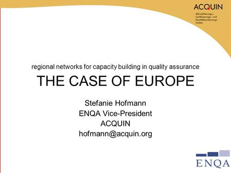 Regional networks for capacity building in quality assurance THE CASE OF EUROPE Stefanie Hofmann ENQA Vice-President ACQUIN