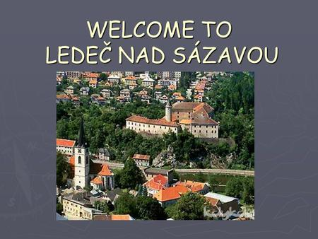 WELCOME TO LEDEČ NAD SÁZAVOU. My presentation LocationHistory See sight Tourist attractions around Ledeč Idustry.