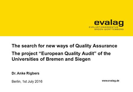 "The search for new ways of Quality Assurance The project ""European Quality Audit"" of the Universities of Bremen and Siegen Dr. Anke Rigbers."