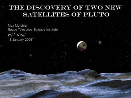 The discovery of two new satellites of Pluto Max Mutchler Space Telescope Science Institute FIT visit 18 January 2006.