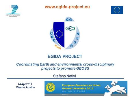 EGIDA PROJECT Coordinating Earth and environmental cross-disciplinary projects to promote GEOSS 24 Apr 2012 Vienna, Austria Stefano Nativi.