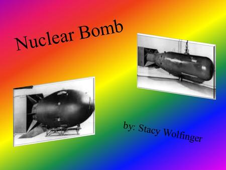 Nuclear Bomb b y : S t a c y W o l f i n g e r. Background The Nuclear bomb is also named the Atomic bomb, the atomic bombs energy is released by the.