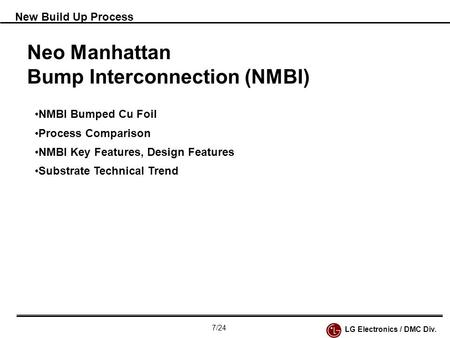 New Build Up Process Neo Manhattan Bump Interconnection (NMBI) NMBI Bumped Cu Foil Process Comparison NMBI Key Features, Design Features Substrate Technical.