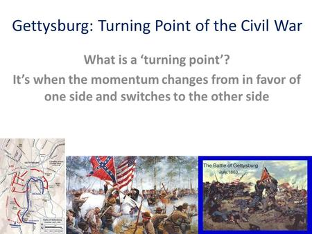 Gettysburg: Turning Point of the Civil War What is a 'turning point'? It's when the momentum changes from in favor of one side and switches to the other.
