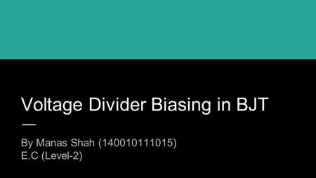 Voltage Divider Biasing in BJT By Manas Shah (140010111015) E.C (Level-2)