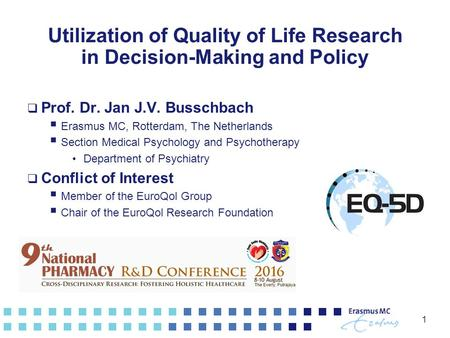 1 Utilization of Quality of Life Research in Decision-Making and Policy  Prof. Dr. Jan J.V. Busschbach  Erasmus MC, Rotterdam, The Netherlands  Section.