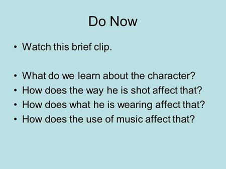 Do Now Watch this brief clip. What do we learn about the character? How does the way he is shot affect that? How does what he is wearing affect that? How.