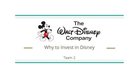 Why to Invest in Disney Team 2 Background History Founded in October 1923 by Walt Disney and Roy Disney Established itself as a leader in the American.