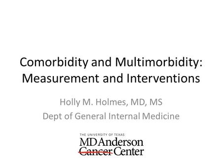Comorbidity and Multimorbidity: Measurement and Interventions Holly M. Holmes, MD, MS Dept of General Internal Medicine.
