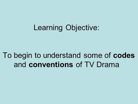 Learning Objective: To begin to understand some of codes and conventions of TV Drama.