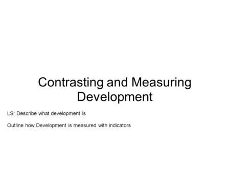 Contrasting and Measuring Development LS: Describe what development is Outline how Development is measured with indicators.
