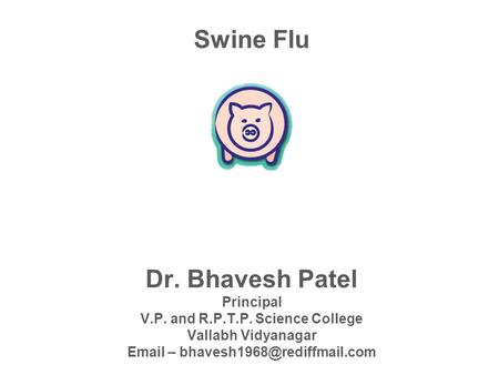 Swine Flu Dr. Bhavesh Patel Principal V.P. and R.P.T.P. Science College Vallabh Vidyanagar  –