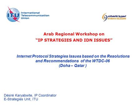 Internet Protocol Strategies Issues based on the Resolutions and Recommendations of the WTDC-06 (Doha – Qatar ) Désiré Karyabwite, IP Coordinator E-Strategies.