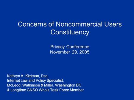 Concerns of Noncommercial Users Constituency Privacy Conference November 29, 2005 Kathryn A. Kleiman, Esq. Internet Law and Policy Specialist, McLeod,