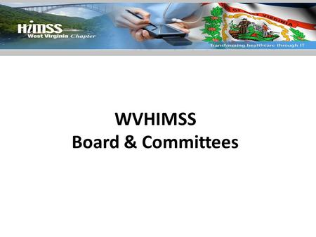 WVHIMSS Board & Committees. President Responsibilities – Presides at all meetings of the Board of Directors and the membership – Attend the annual HIMSS.