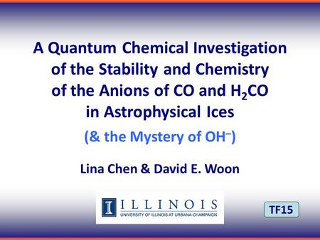 TF15 A Quantum Chemical Investigation of the Stability and Chemistry of the Anions of CO and H 2 CO in Astrophysical Ices (& the Mystery of OH – ) Lina.