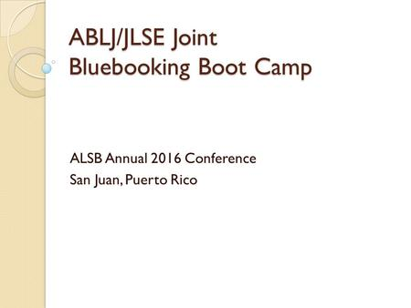 ABLJ/JLSE Joint Bluebooking Boot Camp ALSB Annual 2016 Conference San Juan, Puerto Rico.