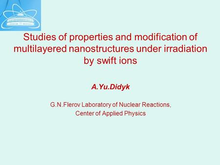 Studies of properties and modification of multilayered nanostructures under irradiation by swift ions A.Yu.Didyk G.N.Flerov Laboratory of Nuclear Reactions,
