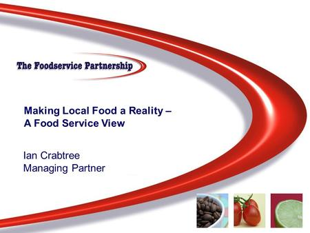 Knowledge – Insight - Solutions Making Local Food a Reality – A Food Service View Ian Crabtree Managing Partner.