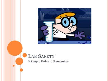 L AB S AFETY 5 Simple Rules to Remember. O BJECTIVE With 100% effort, students will: Evaluate and demonstrate safe science laboratory practices Recognize.
