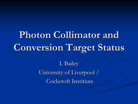 Photon Collimator and Conversion Target Status I. Bailey University of Liverpool / Cockcroft Institiute Cockcroft Institiute.