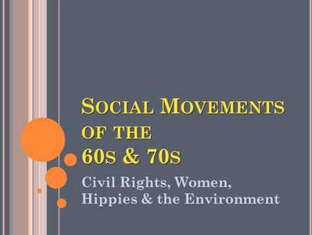 S OCIAL M OVEMENTS OF THE 60 S & 70 S Civil Rights, Women, Hippies & the Environment.