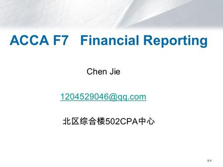 5-1 ACCA F7 Financial Reporting Chen Jie 北区综合楼 502CPA 中心.