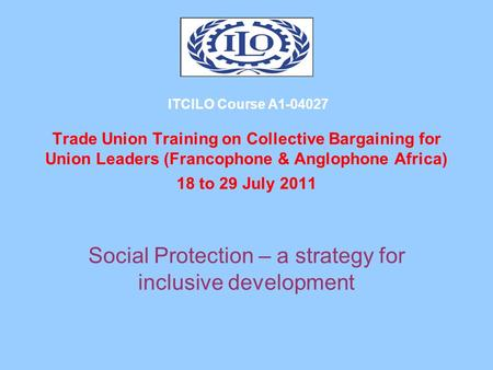 ITCILO Course A1-04027 Trade Union Training on Collective Bargaining for Union Leaders (Francophone & Anglophone Africa) 18 to 29 July 2011 Social Protection.